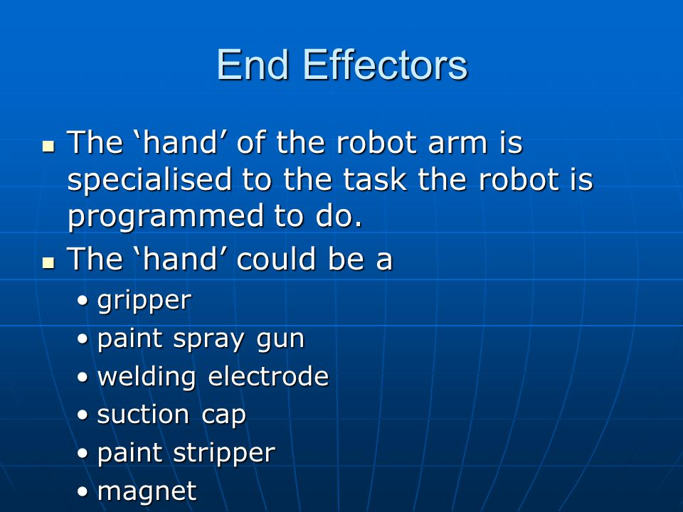 End Effectors The hand of the robot arm is specialised to the task the robot is programmed to do.