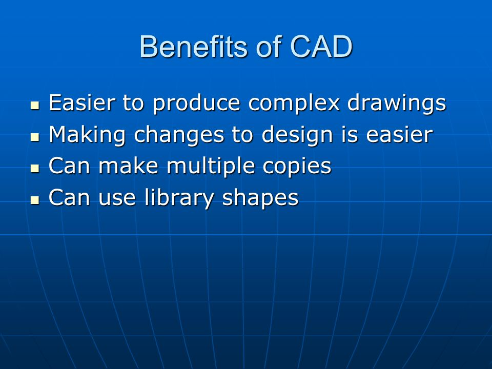 Benefits of CAD Easier to produce complex drawings Easier to produce complex drawings Making changes to design is easier Making changes to design is easier Can make multiple copies Can make multiple copies Can use library shapes Can use library shapes