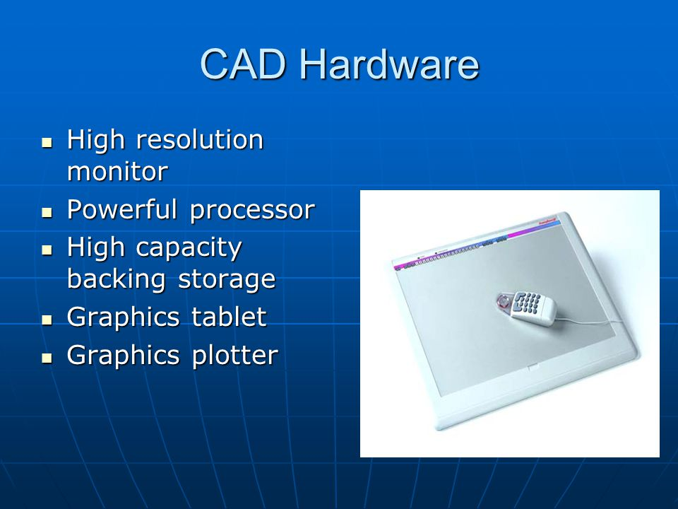 CAD Hardware High resolution monitor High resolution monitor Powerful processor Powerful processor High capacity backing storage High capacity backing storage Graphics tablet Graphics tablet Graphics plotter Graphics plotter