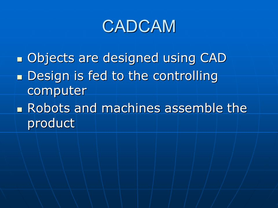 CADCAM Objects are designed using CAD Objects are designed using CAD Design is fed to the controlling computer Design is fed to the controlling computer Robots and machines assemble the product Robots and machines assemble the product