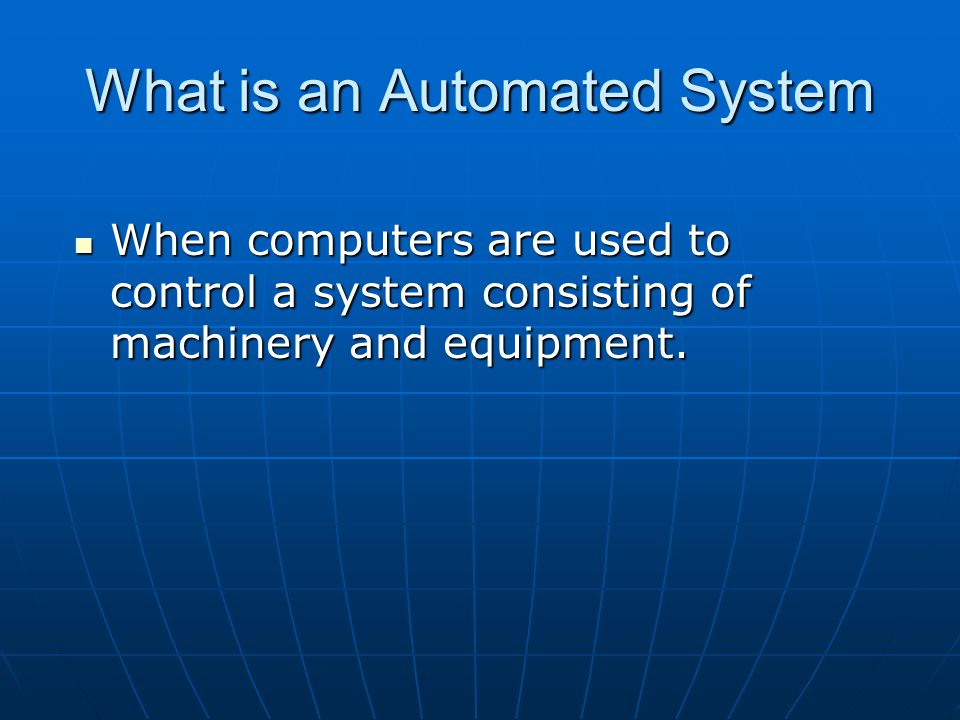 What is an Automated System When computers are used to control a system consisting of machinery and equipment.
