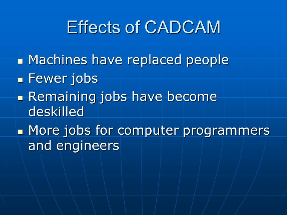 Effects of CADCAM Machines have replaced people Machines have replaced people Fewer jobs Fewer jobs Remaining jobs have become deskilled Remaining jobs have become deskilled More jobs for computer programmers and engineers More jobs for computer programmers and engineers