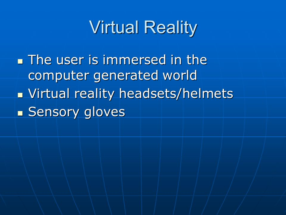 Virtual Reality The user is immersed in the computer generated world The user is immersed in the computer generated world Virtual reality headsets/helmets Virtual reality headsets/helmets Sensory gloves Sensory gloves