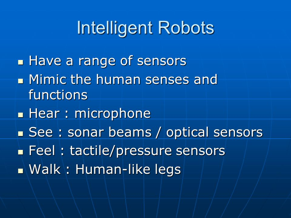 Intelligent Robots Have a range of sensors Have a range of sensors Mimic the human senses and functions Mimic the human senses and functions Hear : microphone Hear : microphone See : sonar beams / optical sensors See : sonar beams / optical sensors Feel : tactile/pressure sensors Feel : tactile/pressure sensors Walk : Human-like legs Walk : Human-like legs