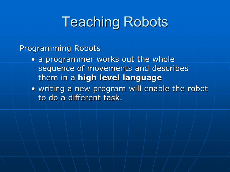 Programming Robots a programmer works out the whole sequence of movements and describes them in a high level language writing a new program will enable the robot to do a different task.