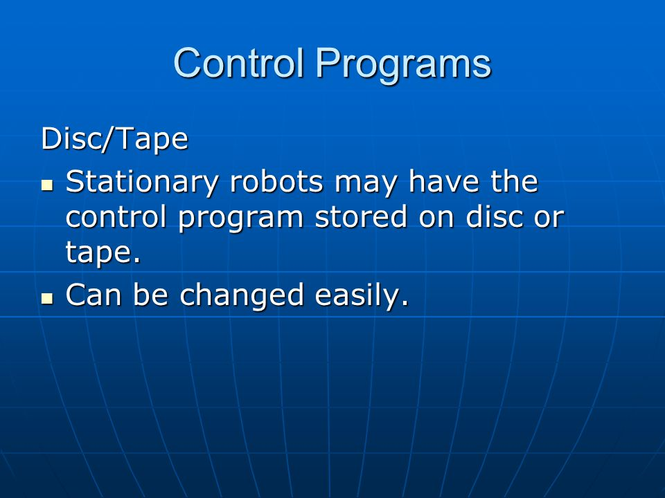 Control Programs Disc/Tape Stationary robots may have the control program stored on disc or tape.