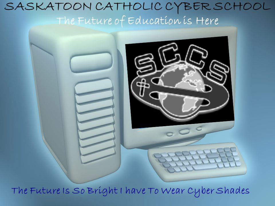 SASKATOON CATHOLIC CYBER SCHOOL The Future of Education is Here The Future Is So Bright I have To Wear Cyber Shades