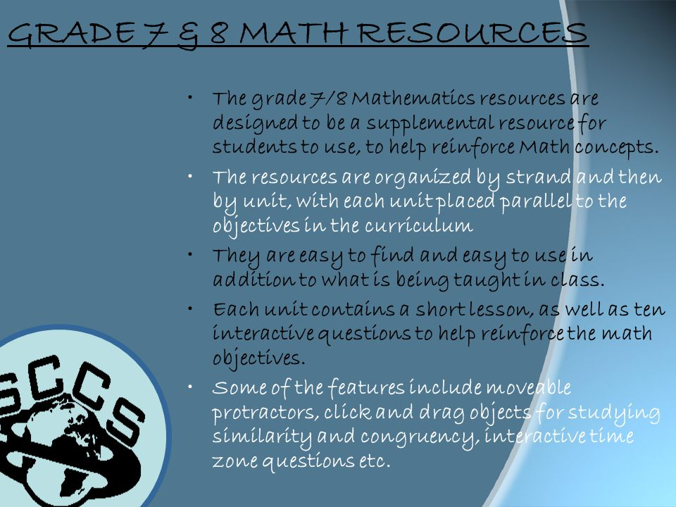 GRADE 7 & 8 MATH RESOURCES The grade 7/8 Mathematics resources are designed to be a supplemental resource for students to use, to help reinforce Math concepts.