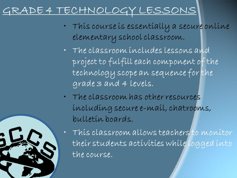 GRADE 4 TECHNOLOGY LESSONS This course is essentially a secure online elementary school classroom. The classroom includes lessons and project to fulfi