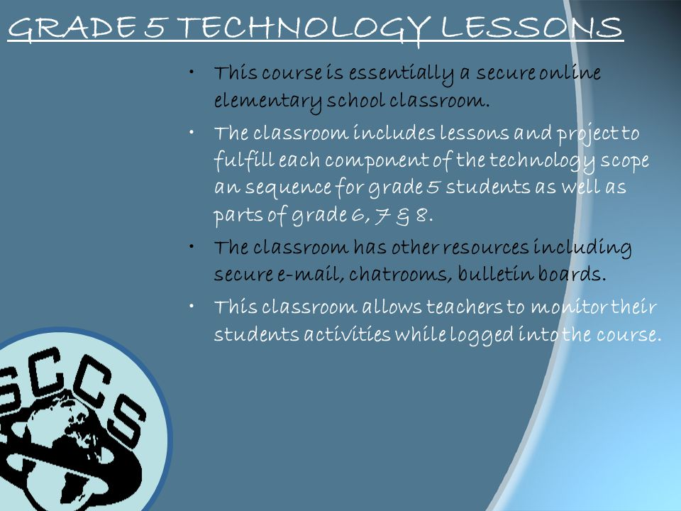 GRADE 5 TECHNOLOGY LESSONS This course is essentially a secure online elementary school classroom. The classroom includes lessons and project to fulfi