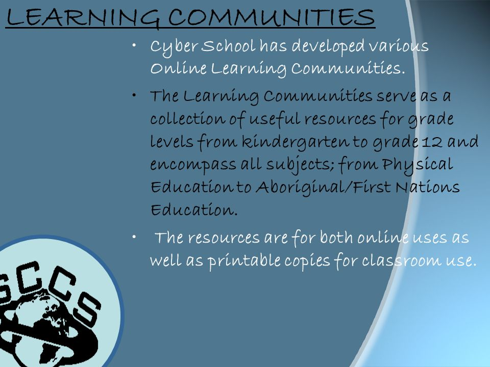 LEARNING COMMUNITIES Cyber School has developed various Online Learning Communities. The Learning Communities serve as a collection of useful resource