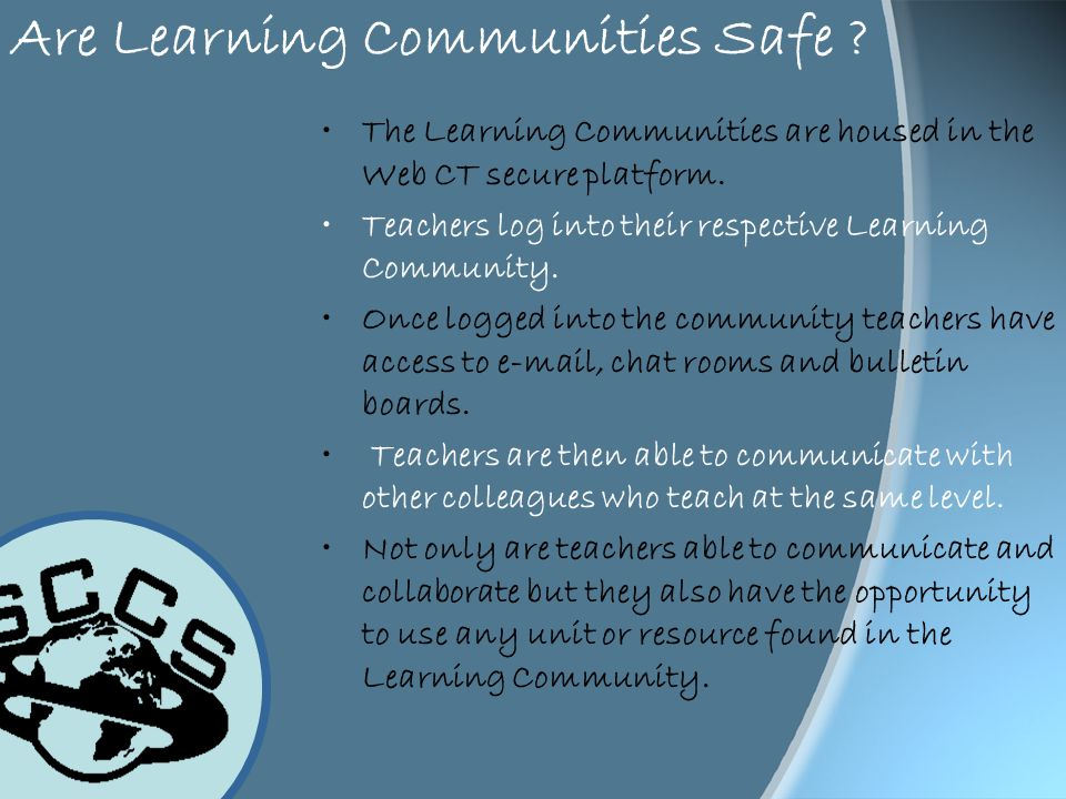 Are Learning Communities Safe . The Learning Communities are housed in the Web CT secure platform.
