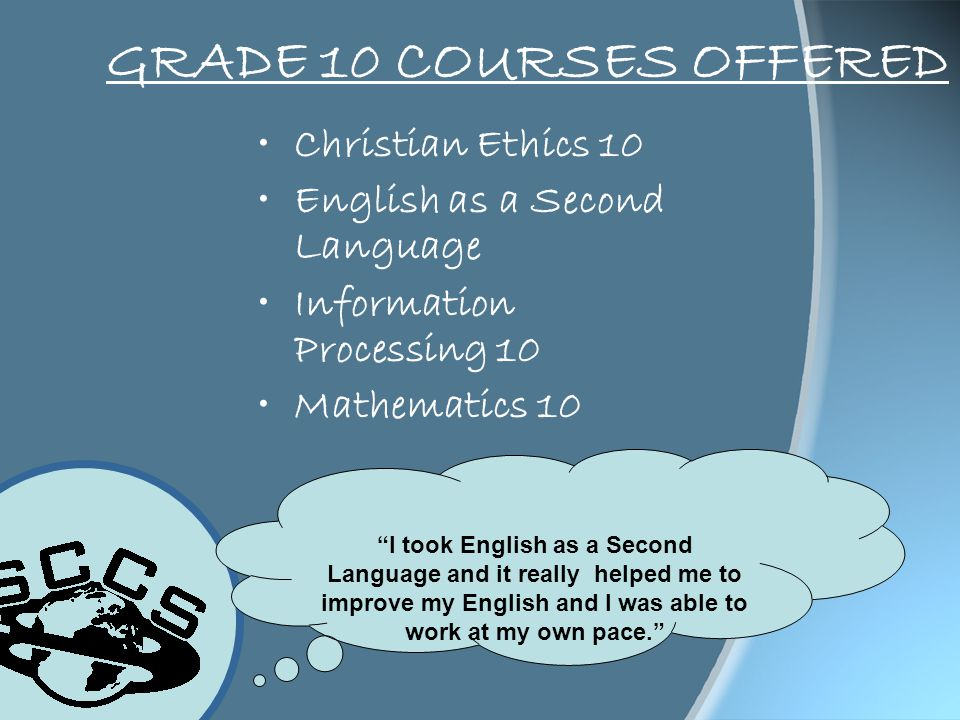 GRADE 10 COURSES OFFERED Christian Ethics 10 English as a Second Language Information Processing 10 Mathematics 10 I took English as a Second Language and it really helped me to improve my English and I was able to work at my own pace.