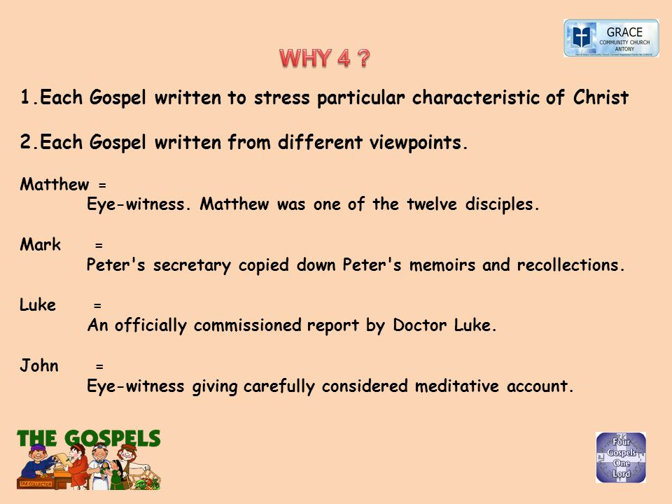 1.Each Gospel written to stress particular characteristic of Christ 2.Each Gospel written from different viewpoints. Matthew = Eye-witness. Matthew wa