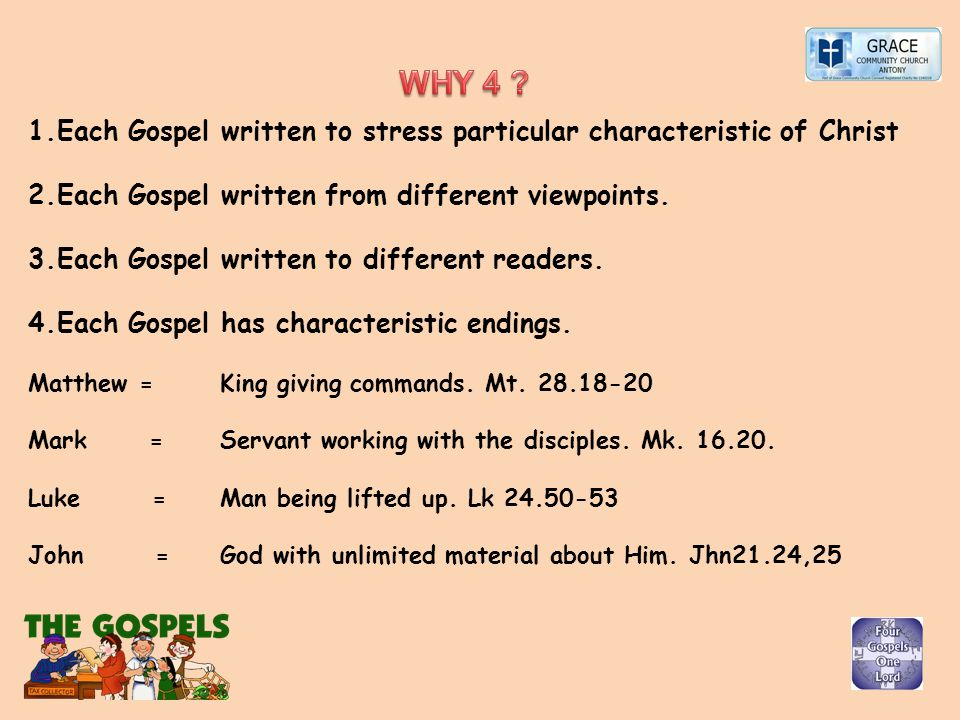1.Each Gospel written to stress particular characteristic of Christ 2.Each Gospel written from different viewpoints. 3.Each Gospel written to differen