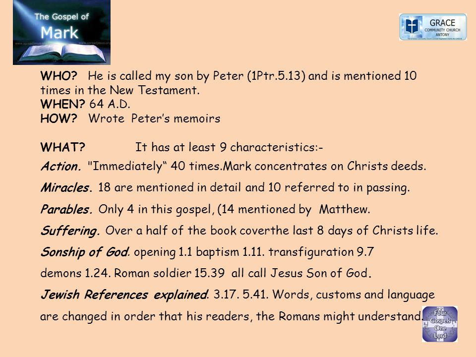 WHO? He is called my son by Peter (1Ptr.5.13) and is mentioned 10 times in the New Testament. WHEN? 64 A.D. HOW? Wrote Peters memoirs WHAT? It has at