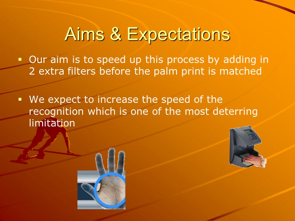 Aims & Expectations Our aim is to speed up this process by adding in 2 extra filters before the palm print is matched We expect to increase the speed of the recognition which is one of the most deterring limitation