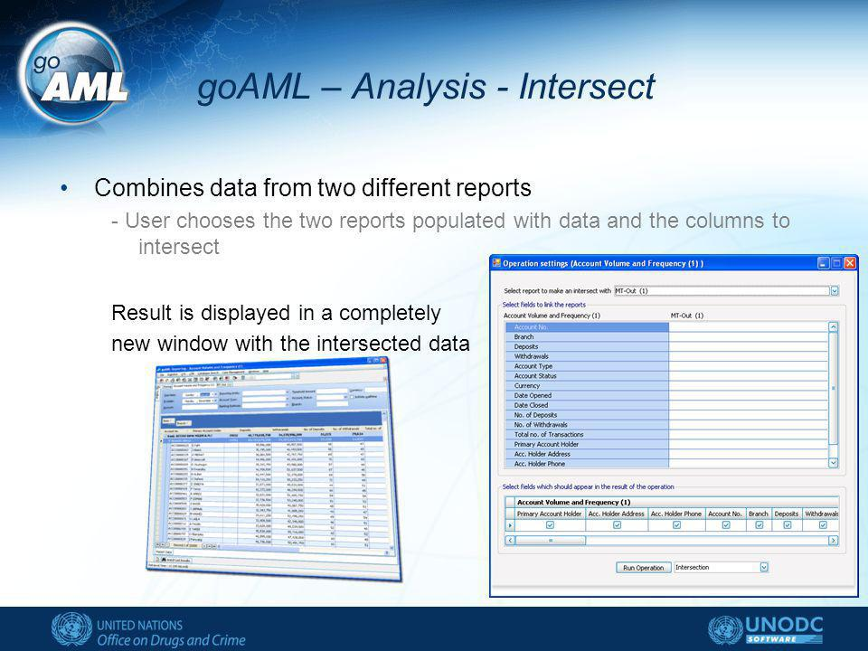 goAML – Analysis - Intersect Combines data from two different reports - User chooses the two reports populated with data and the columns to intersect Result is displayed in a completely new window with the intersected data