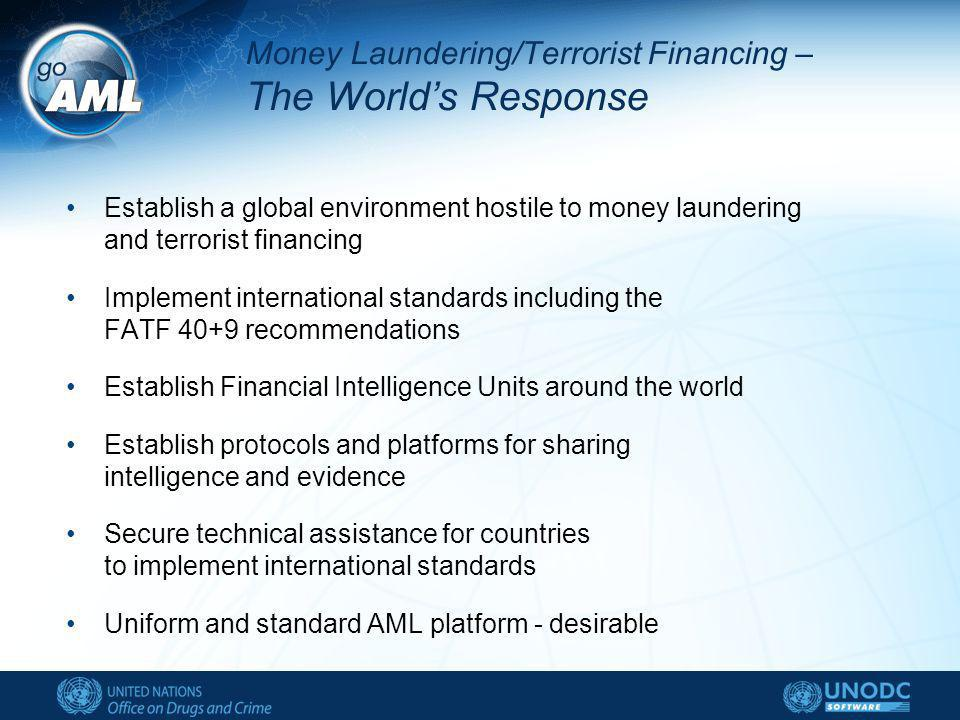 Money Laundering/Terrorist Financing – The Worlds Response Establish a global environment hostile to money laundering and terrorist financing Implement international standards including the FATF 40+9 recommendations Establish Financial Intelligence Units around the world Establish protocols and platforms for sharing intelligence and evidence Secure technical assistance for countries to implement international standards Uniform and standard AML platform - desirable