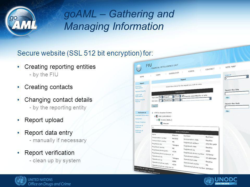 goAML – Gathering and Managing Information Secure website (SSL 512 bit encryption) for: Creating reporting entities - by the FIU Creating contacts Changing contact details - by the reporting entity Report upload Report data entry - manually if necessary Report verification - clean up by system