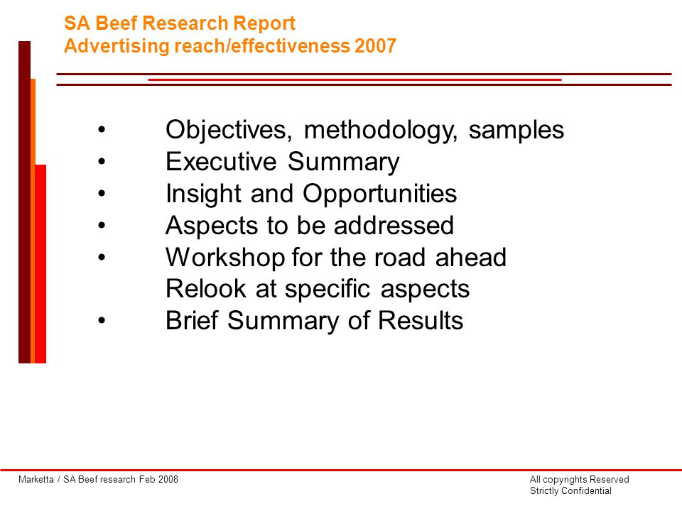 Marketta / SA Beef research Feb 2008All copyrights Reserved Strictly Confidential SA Beef Research Report Advertising reach/effectiveness 2007 Objectives, methodology, samples Executive Summary Insight and Opportunities Aspects to be addressed Workshop for the road ahead Relook at specific aspects Brief Summary of Results