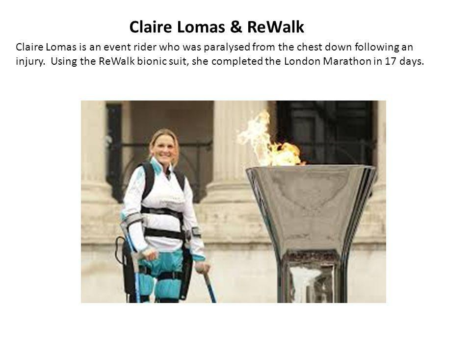 Claire Lomas & ReWalk Claire Lomas is an event rider who was paralysed from the chest down following an injury. Using the ReWalk bionic suit, she comp