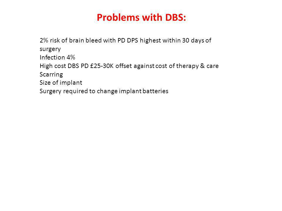 2% risk of brain bleed with PD DPS highest within 30 days of surgery Infection 4% High cost DBS PD £25-30K offset against cost of therapy & care Scarring Size of implant Surgery required to change implant batteries Problems with DBS: