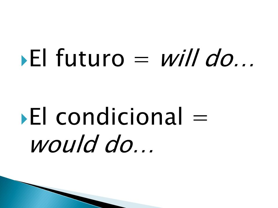 El futuro = will do… El condicional = would do…