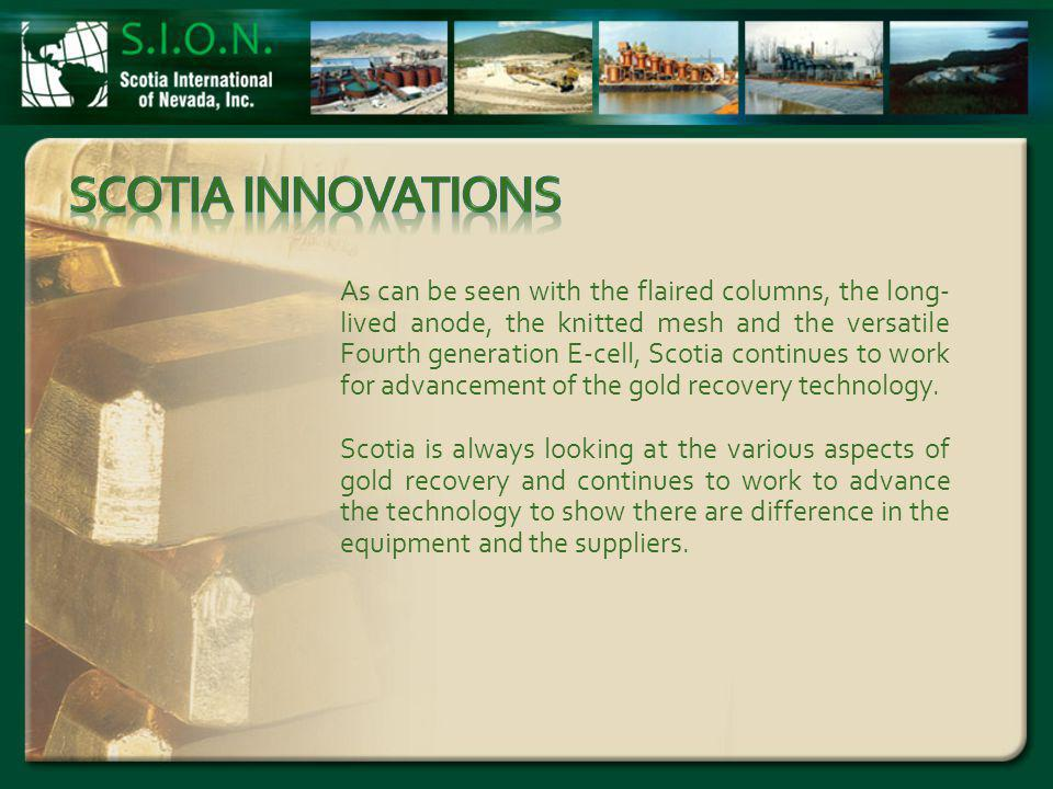 As can be seen with the flaired columns, the long- lived anode, the knitted mesh and the versatile Fourth generation E-cell, Scotia continues to work for advancement of the gold recovery technology.