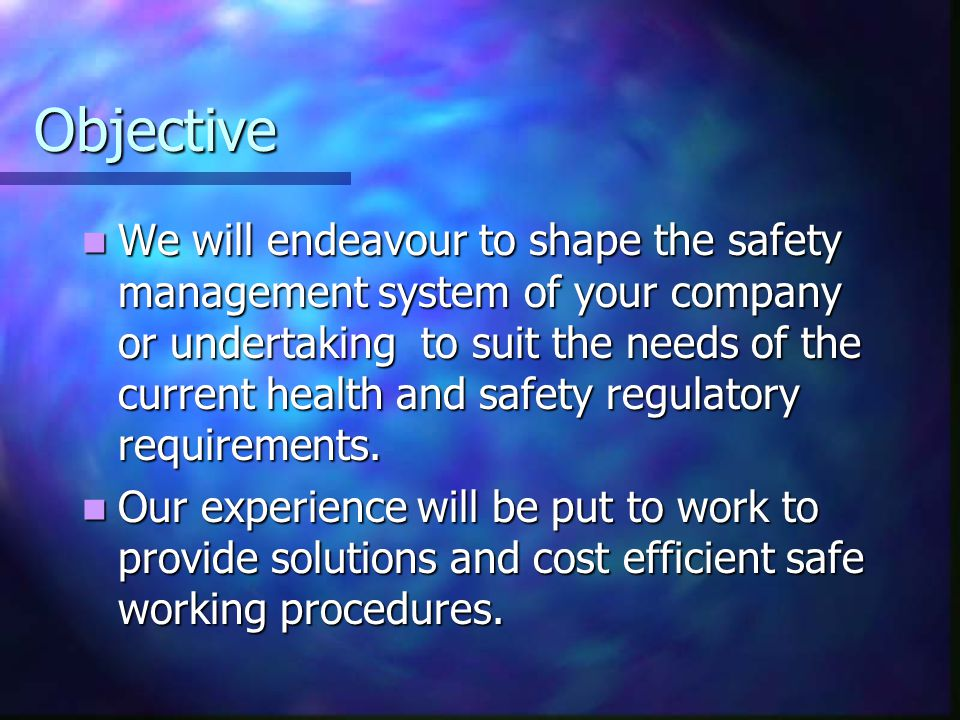 Objective We will endeavour to shape the safety management system of your company or undertaking to suit the needs of the current health and safety regulatory requirements.