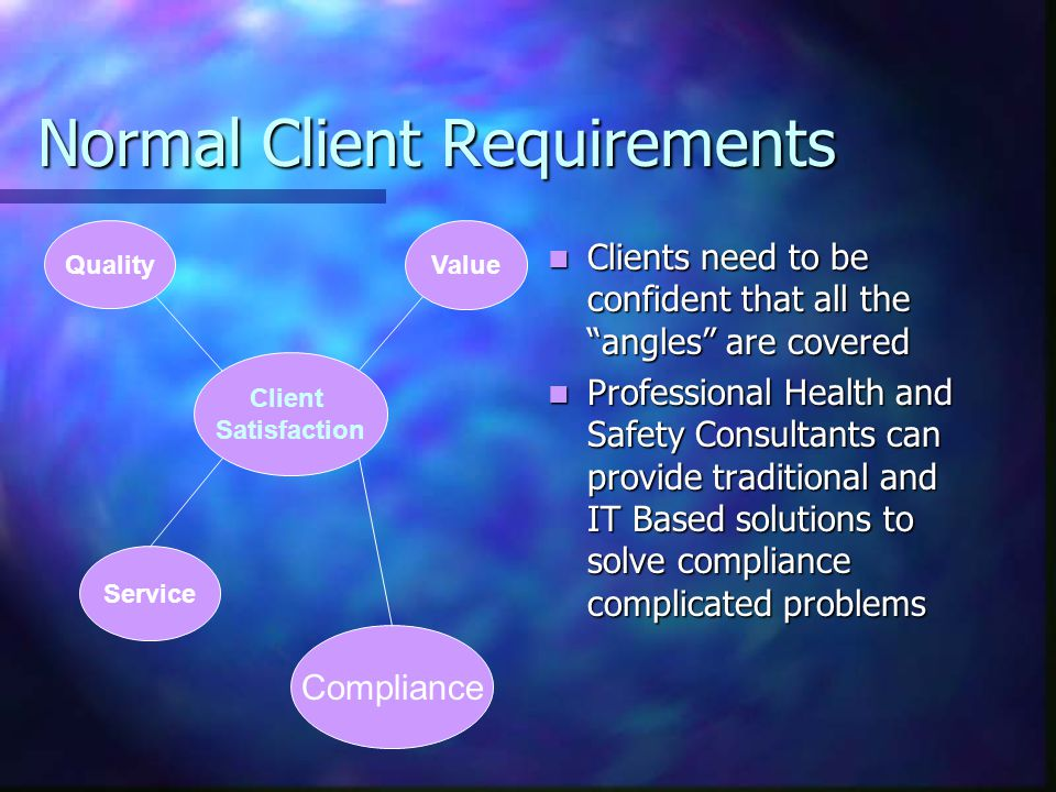 Normal Client Requirements Clients need to be confident that all the angles are covered Professional Health and Safety Consultants can provide traditional and IT Based solutions to solve compliance complicated problems Client Satisfaction Quality Value Service Compliance