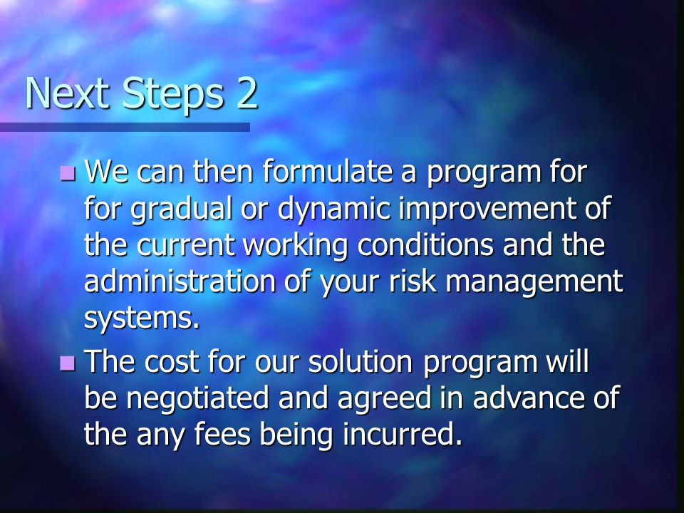 Next Steps 2 We can then formulate a program for for gradual or dynamic improvement of the current working conditions and the administration of your risk management systems.