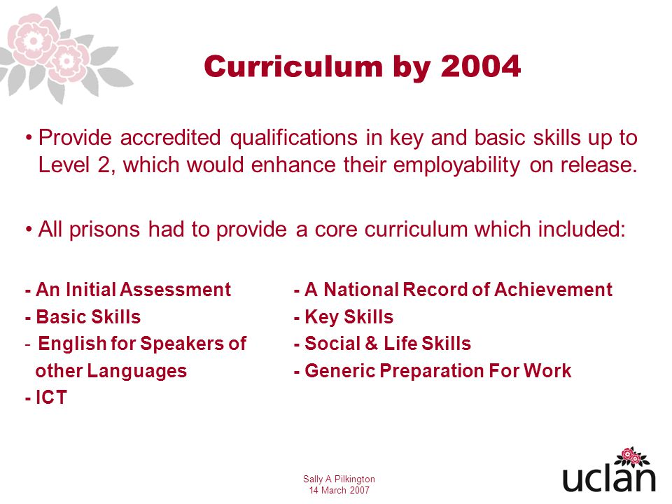 Sally A Pilkington 14 March 2007 Curriculum by 2004 Provide accredited qualifications in key and basic skills up to Level 2, which would enhance their employability on release.