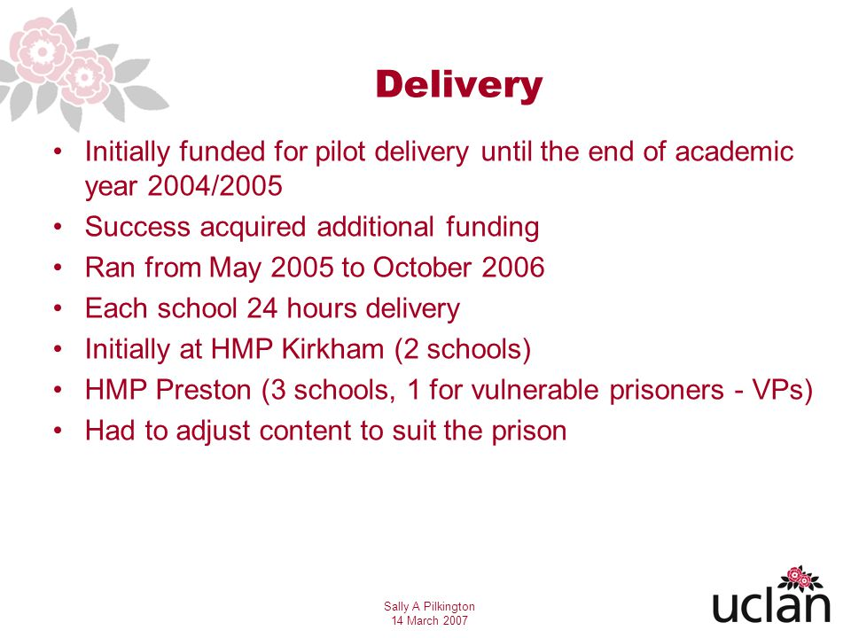 Sally A Pilkington 14 March 2007 Delivery Initially funded for pilot delivery until the end of academic year 2004/2005 Success acquired additional funding Ran from May 2005 to October 2006 Each school 24 hours delivery Initially at HMP Kirkham (2 schools) HMP Preston (3 schools, 1 for vulnerable prisoners - VPs) Had to adjust content to suit the prison
