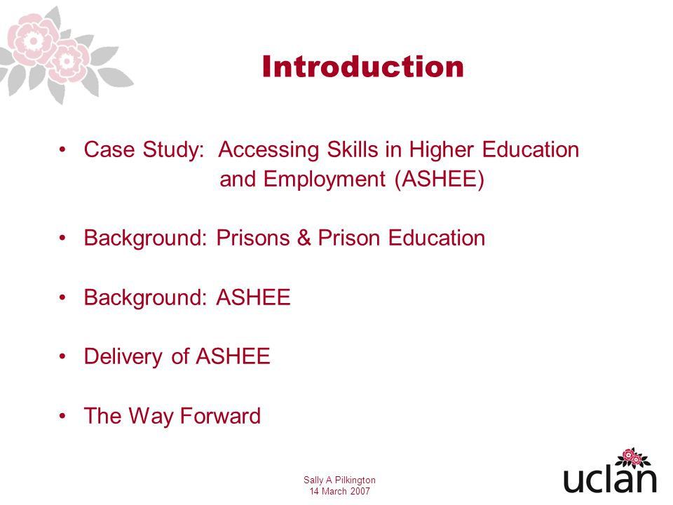 Sally A Pilkington 14 March 2007 Accessing Skills in Higher Education & Employability (ASHEE) University of Central Lancashire (UCLan) - long established commitment to widening participation - Various Access routes open to non-traditional students In 2004 with funding from Aimhigher, Lancashire we created a bespoke course to be delivered in prisons Why?