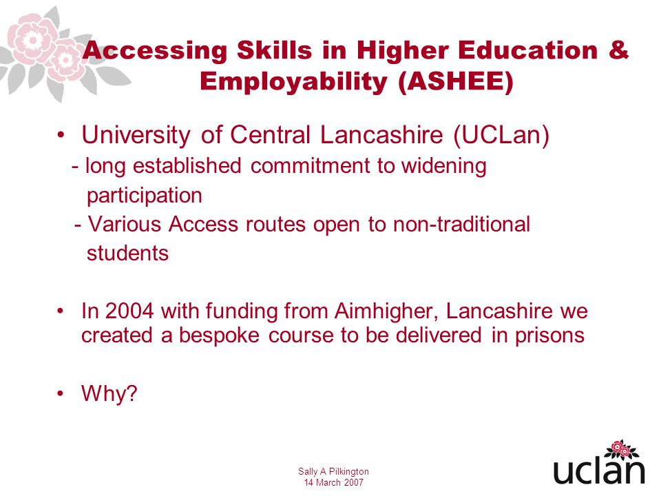 Sally A Pilkington 14 March 2007 Further Research Widen Participation further - providing awareness/engage/change attitudes/break down barriers Employability skills should not be emphasised to the extent that the wider benefits of learning are excluded Closer links with HEIs as well as employers Mentoring/support mechanisms In custody – Is education merely a distraction.