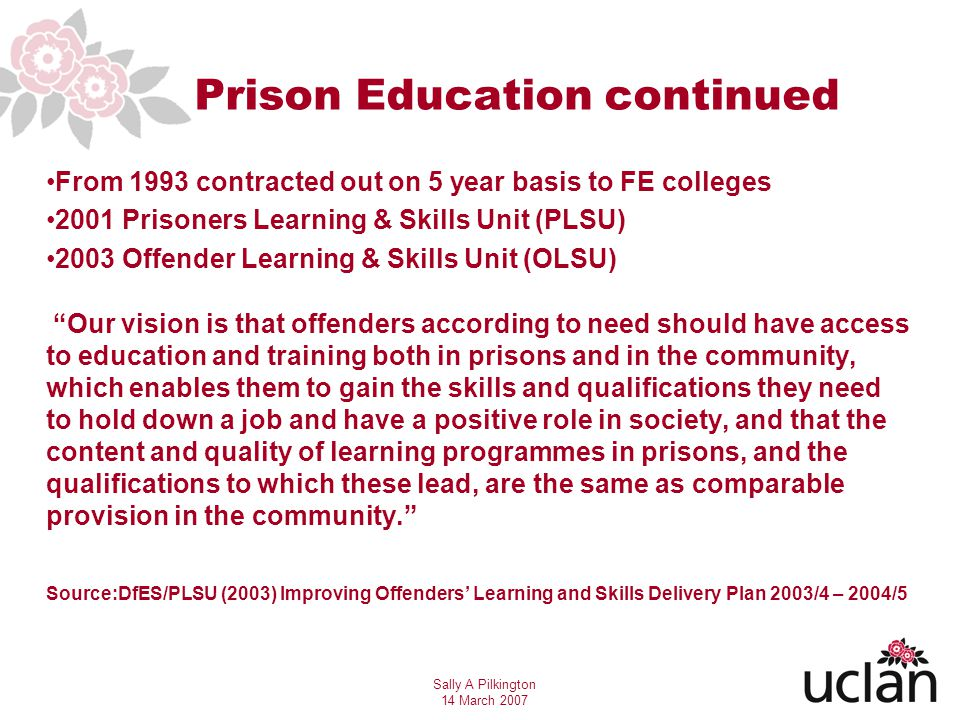 Sally A Pilkington 14 March 2007 Prison Education continued From 1993 contracted out on 5 year basis to FE colleges 2001 Prisoners Learning & Skills Unit (PLSU) 2003 Offender Learning & Skills Unit (OLSU) Our vision is that offenders according to need should have access to education and training both in prisons and in the community, which enables them to gain the skills and qualifications they need to hold down a job and have a positive role in society, and that the content and quality of learning programmes in prisons, and the qualifications to which these lead, are the same as comparable provision in the community.