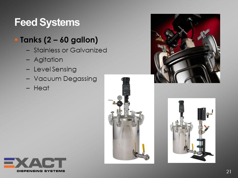 Feed Systems Tanks (2 – 60 gallon) –Stainless or Galvanized –Agitation –Level Sensing –Vacuum Degassing –Heat 21