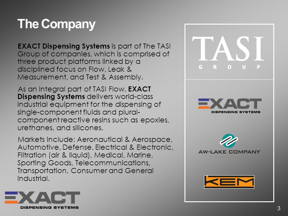 The Company EXACT Dispensing Systems is part of The TASI Group of companies, which is comprised of three product platforms linked by a disciplined focus on Flow, Leak & Measurement, and Test & Assembly.