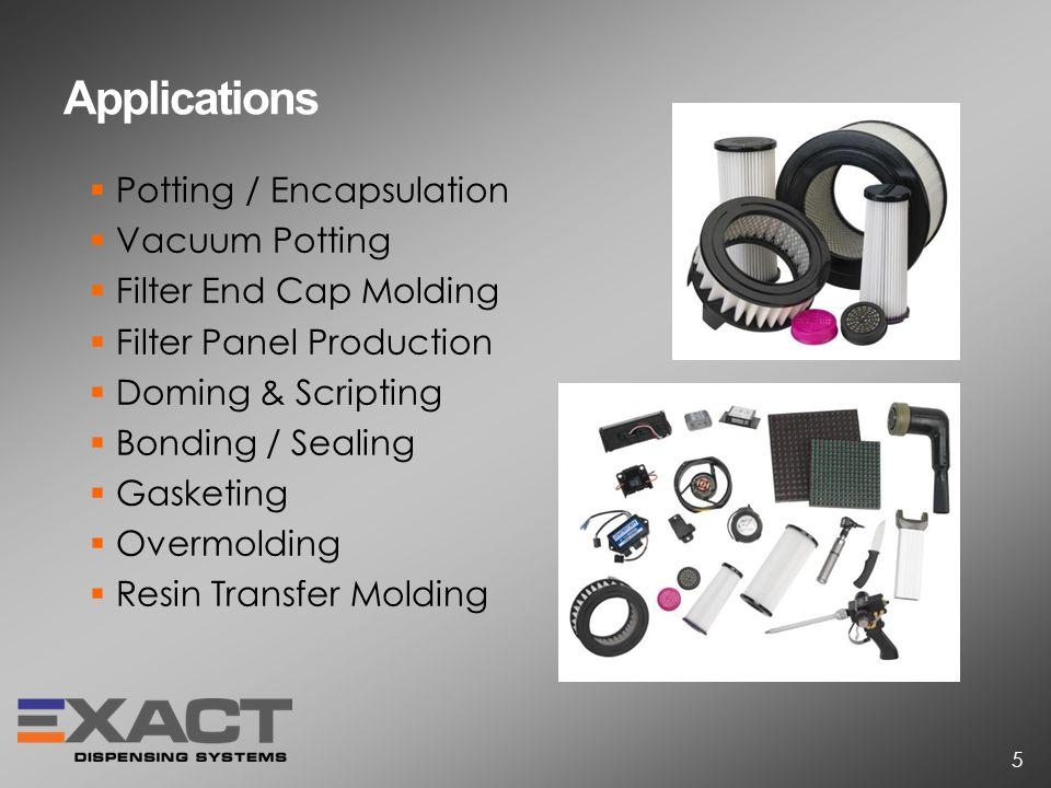 Applications Potting / Encapsulation Vacuum Potting Filter End Cap Molding Filter Panel Production Doming & Scripting Bonding / Sealing Gasketing Overmolding Resin Transfer Molding 5