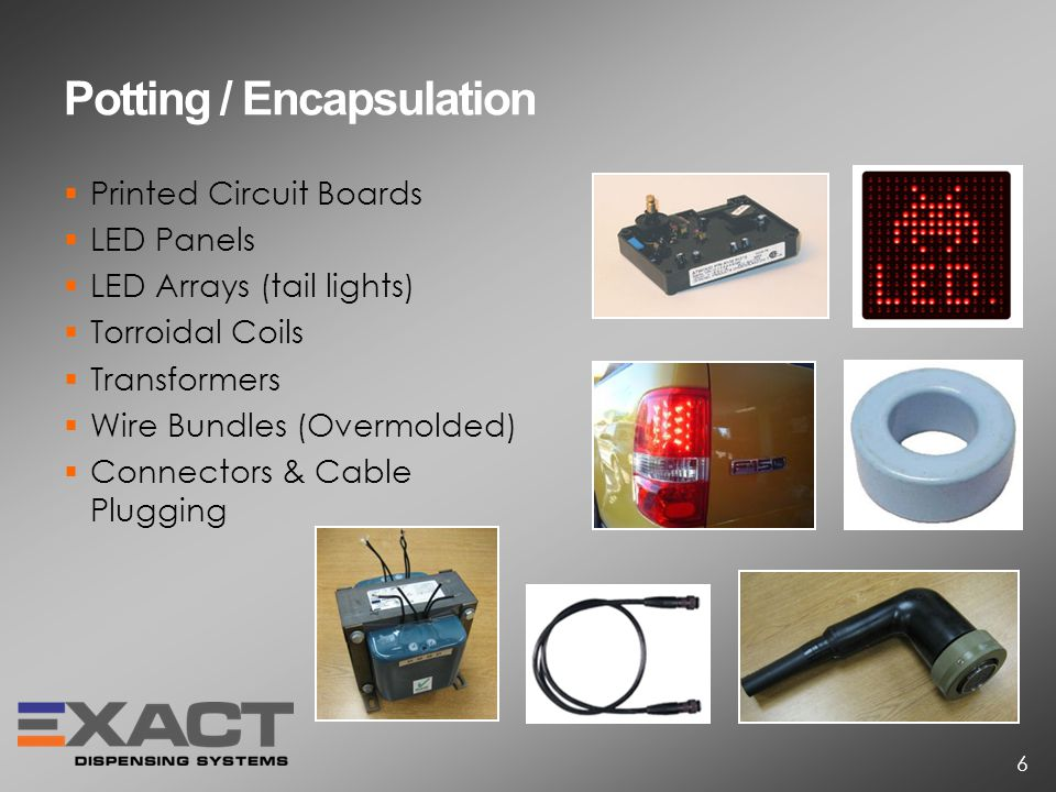 Potting / Encapsulation Printed Circuit Boards LED Panels LED Arrays (tail lights) Torroidal Coils Transformers Wire Bundles (Overmolded) Connectors & Cable Plugging 6