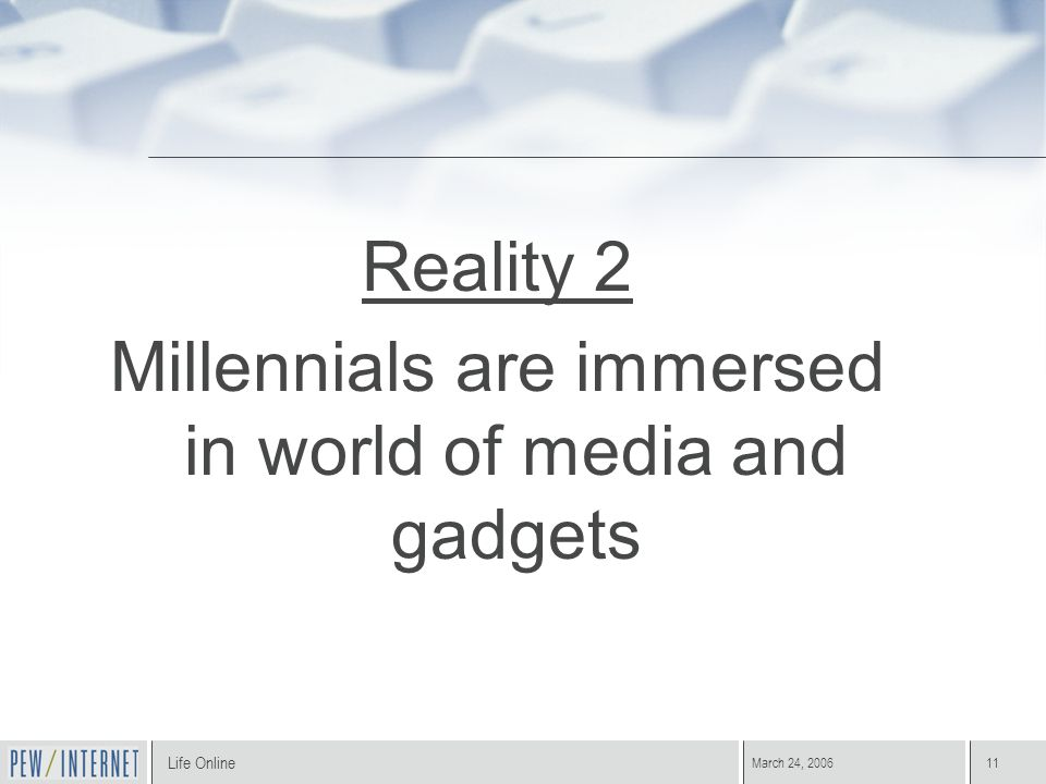 Life Online March 24, 200611 Reality 2 Millennials are immersed in world of media and gadgets