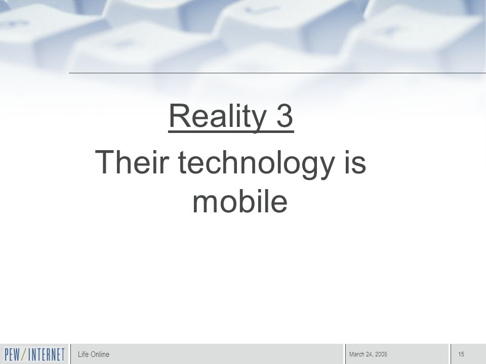 Life Online March 24, 200615 Reality 3 Their technology is mobile