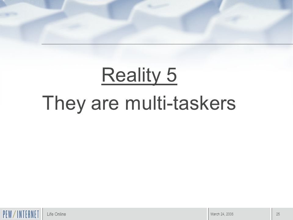 Life Online March 24, 200625 Reality 5 They are multi-taskers