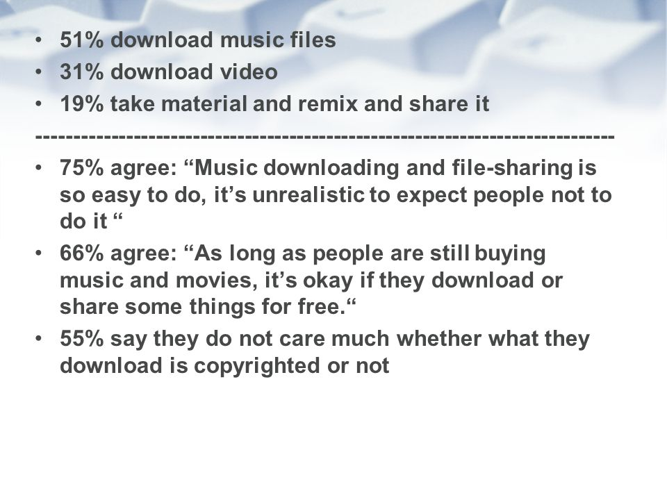 51% download music files 31% download video 19% take material and remix and share it ------------------------------------------------------------------------------ 75% agree: Music downloading and file-sharing is so easy to do, its unrealistic to expect people not to do it 66% agree: As long as people are still buying music and movies, its okay if they download or share some things for free.