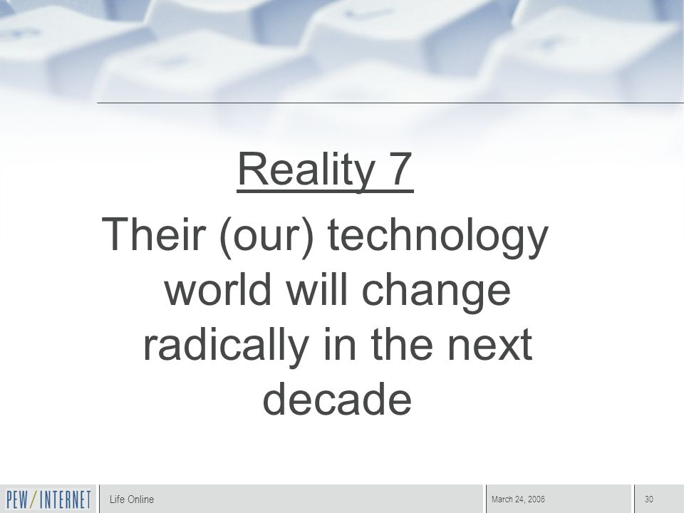 Life Online March 24, 200630 Reality 7 Their (our) technology world will change radically in the next decade
