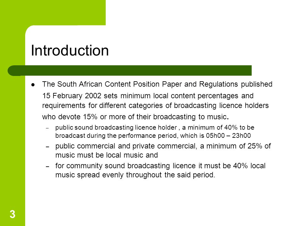 3 Introduction The South African Content Position Paper and Regulations published 15 February 2002 sets minimum local content percentages and requirements for different categories of broadcasting licence holders who devote 15% or more of their broadcasting to music.