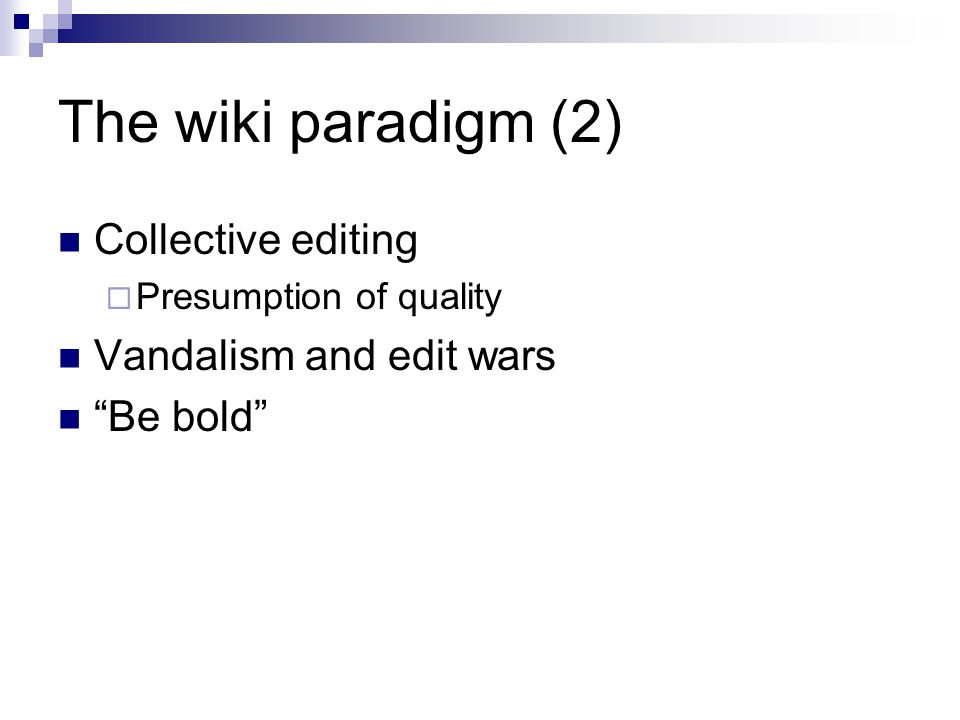 The wiki paradigm (2) Collective editing Presumption of quality Vandalism and edit wars Be bold