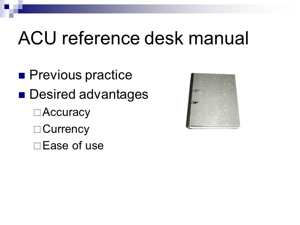 ACU reference desk manual Previous practice Desired advantages Accuracy Currency Ease of use