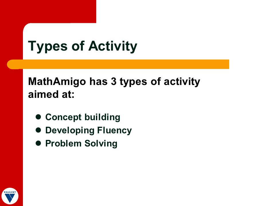 Types of Activity Concept building Developing Fluency Problem Solving MathAmigo has 3 types of activity aimed at: